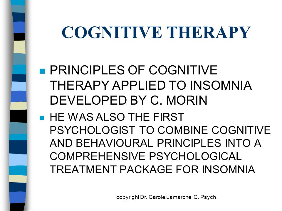 COGNITIVE THERAPY n PRINCIPLES OF COGNITIVE THERAPY APPLIED TO INSOMNIA DEVELOPED BY C. MORIN n HE WAS ALSO THE FIRST PSYCHOLOGIST TO COMBINE COGNITIV