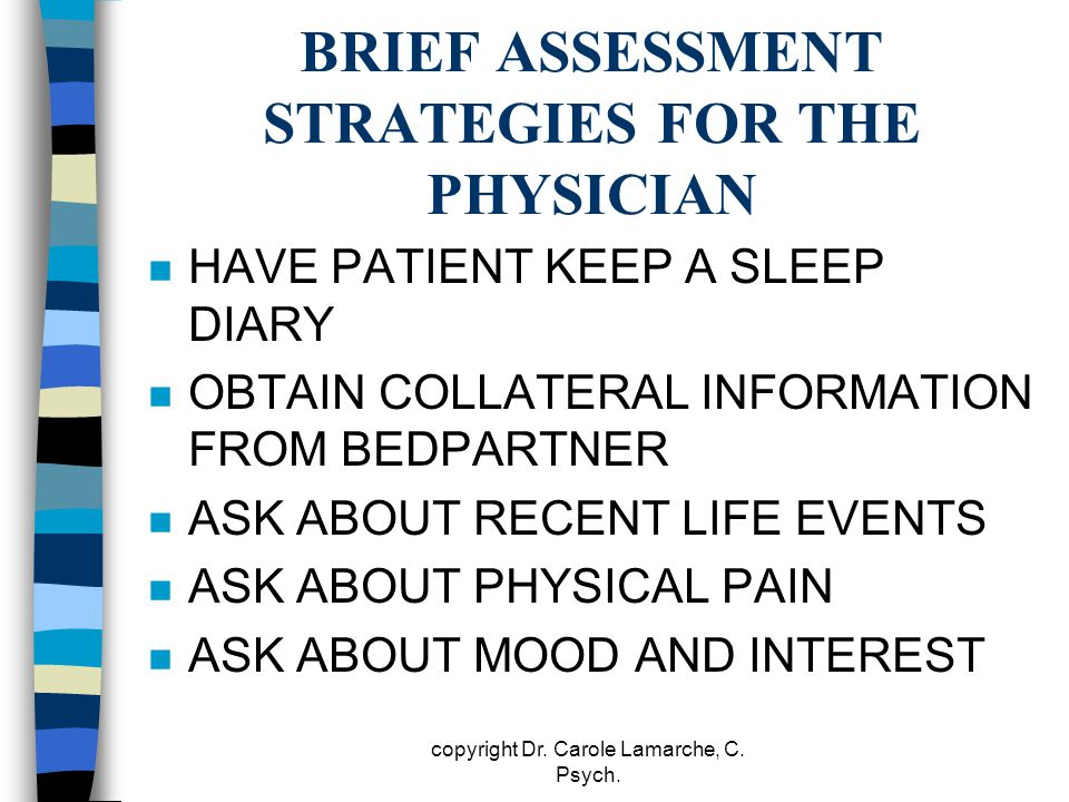BRIEF ASSESSMENT STRATEGIES FOR THE PHYSICIAN n HAVE PATIENT KEEP A SLEEP DIARY n OBTAIN COLLATERAL INFORMATION FROM BEDPARTNER n ASK ABOUT RECENT LIF