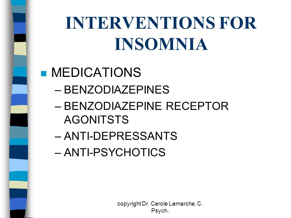 INTERVENTIONS FOR INSOMNIA n MEDICATIONS –BENZODIAZEPINES –BENZODIAZEPINE RECEPTOR AGONITSTS –ANTI-DEPRESSANTS –ANTI-PSYCHOTICS copyright Dr. Carole L