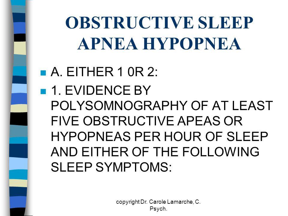 OBSTRUCTIVE SLEEP APNEA HYPOPNEA n A. EITHER 1 0R 2: n 1. EVIDENCE BY POLYSOMNOGRAPHY OF AT LEAST FIVE OBSTRUCTIVE APEAS OR HYPOPNEAS PER HOUR OF SLEE