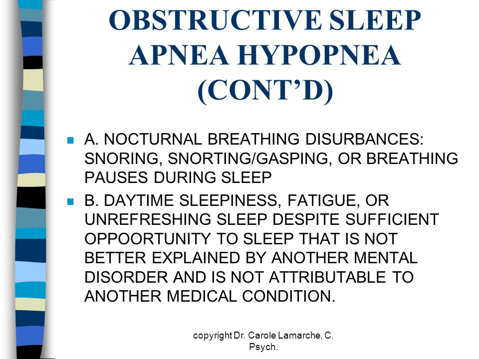 OBSTRUCTIVE SLEEP APNEA HYPOPNEA (CONT'D) n A. NOCTURNAL BREATHING DISURBANCES: SNORING, SNORTING/GASPING, OR BREATHING PAUSES DURING SLEEP n B. DAYTI