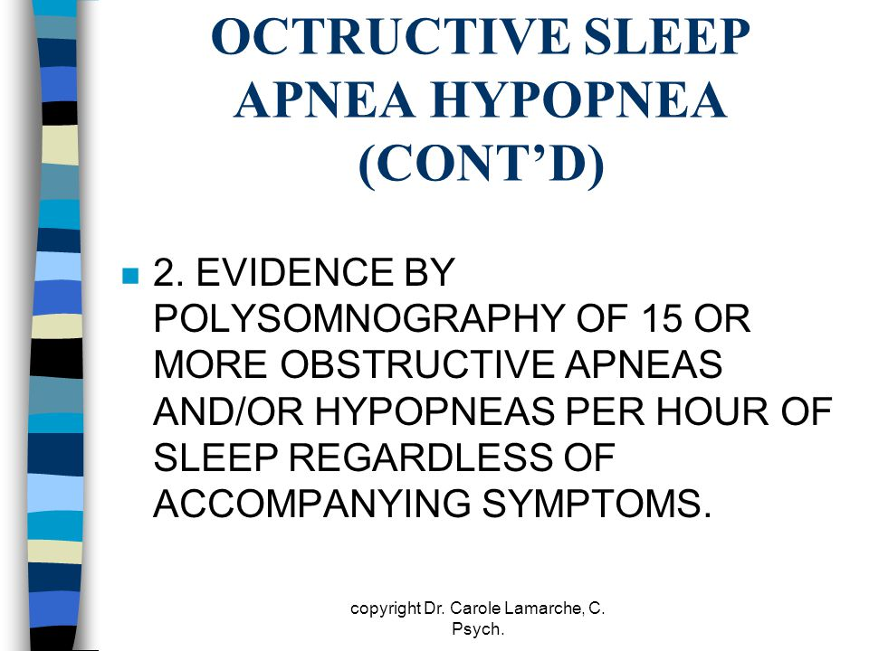OCTRUCTIVE SLEEP APNEA HYPOPNEA (CONT'D) n 2. EVIDENCE BY POLYSOMNOGRAPHY OF 15 OR MORE OBSTRUCTIVE APNEAS AND/OR HYPOPNEAS PER HOUR OF SLEEP REGARDLE