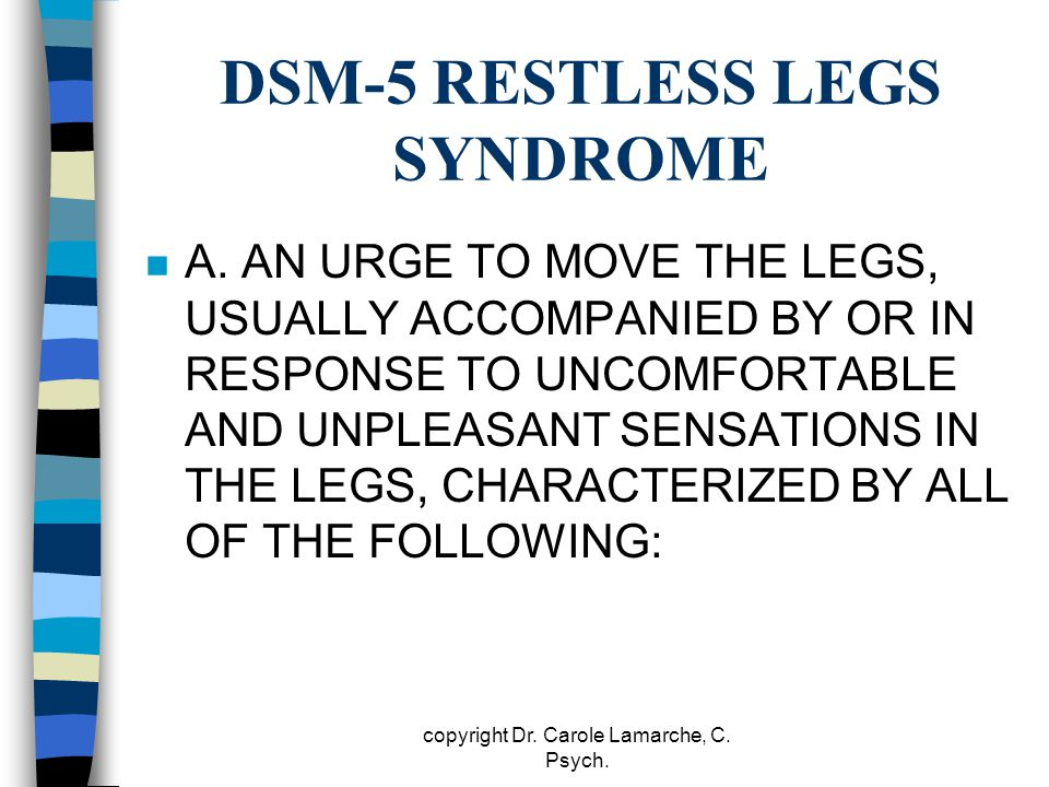 DSM-5 RESTLESS LEGS SYNDROME n A. AN URGE TO MOVE THE LEGS, USUALLY ACCOMPANIED BY OR IN RESPONSE TO UNCOMFORTABLE AND UNPLEASANT SENSATIONS IN THE LE
