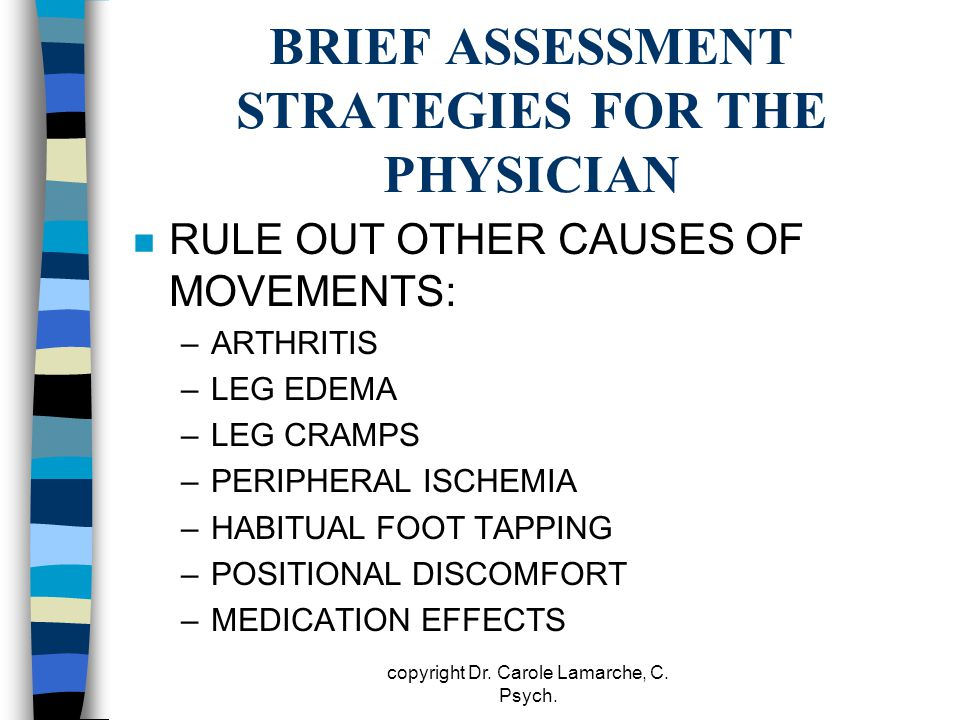BRIEF ASSESSMENT STRATEGIES FOR THE PHYSICIAN n RULE OUT OTHER CAUSES OF MOVEMENTS: –ARTHRITIS –LEG EDEMA –LEG CRAMPS –PERIPHERAL ISCHEMIA –HABITUAL F