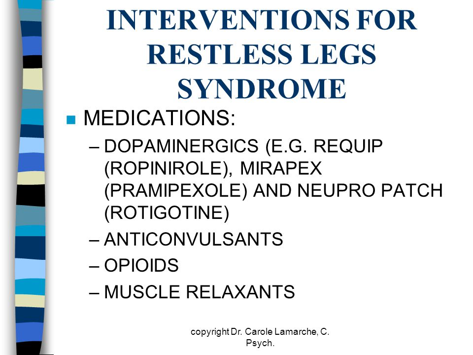 INTERVENTIONS FOR RESTLESS LEGS SYNDROME n MEDICATIONS: –DOPAMINERGICS (E.G. REQUIP (ROPINIROLE), MIRAPEX (PRAMIPEXOLE) AND NEUPRO PATCH (ROTIGOTINE)