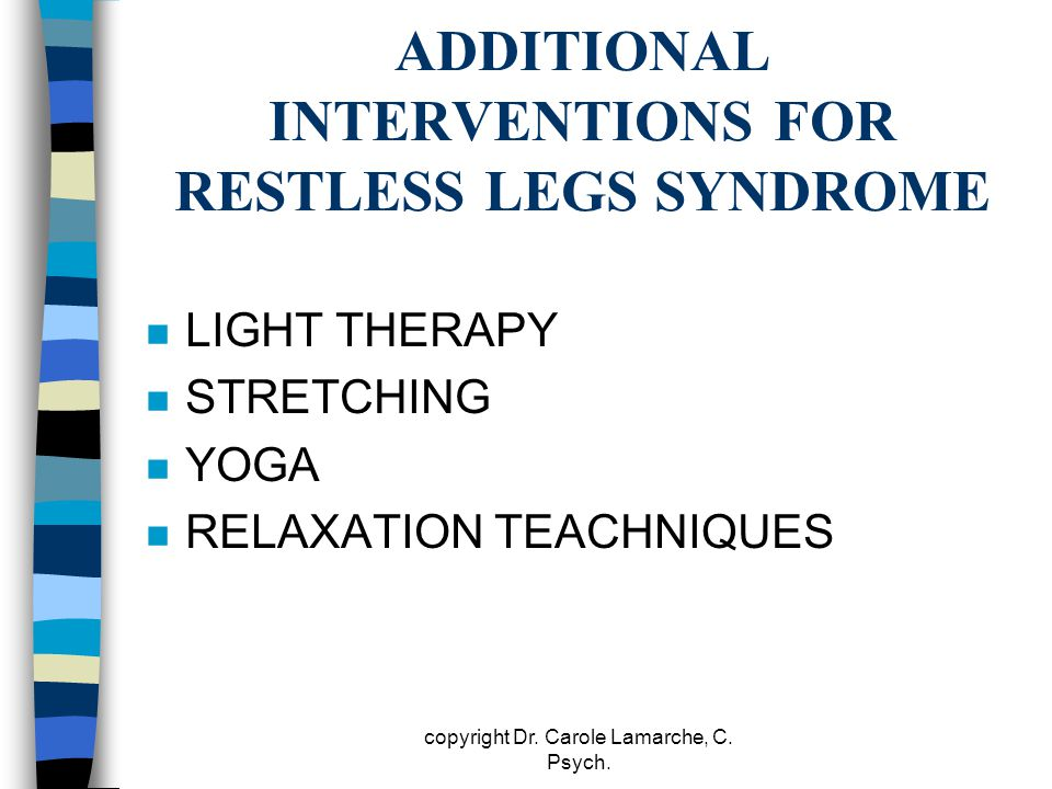 ADDITIONAL INTERVENTIONS FOR RESTLESS LEGS SYNDROME n LIGHT THERAPY n STRETCHING n YOGA n RELAXATION TEACHNIQUES copyright Dr. Carole Lamarche, C. Psy