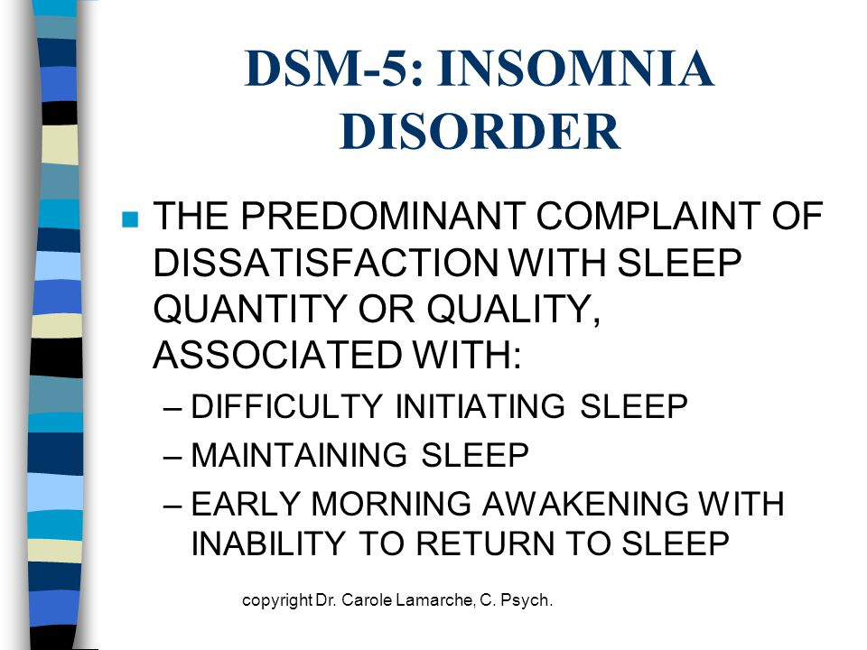 DSM-5: INSOMNIA DISORDER n THE PREDOMINANT COMPLAINT OF DISSATISFACTION WITH SLEEP QUANTITY OR QUALITY, ASSOCIATED WITH: –DIFFICULTY INITIATING SLEEP