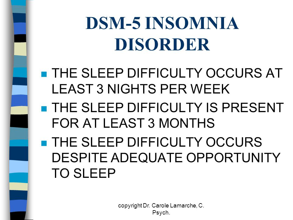 DSM-5 INSOMNIA DISORDER n THE SLEEP DIFFICULTY OCCURS AT LEAST 3 NIGHTS PER WEEK n THE SLEEP DIFFICULTY IS PRESENT FOR AT LEAST 3 MONTHS n THE SLEEP D