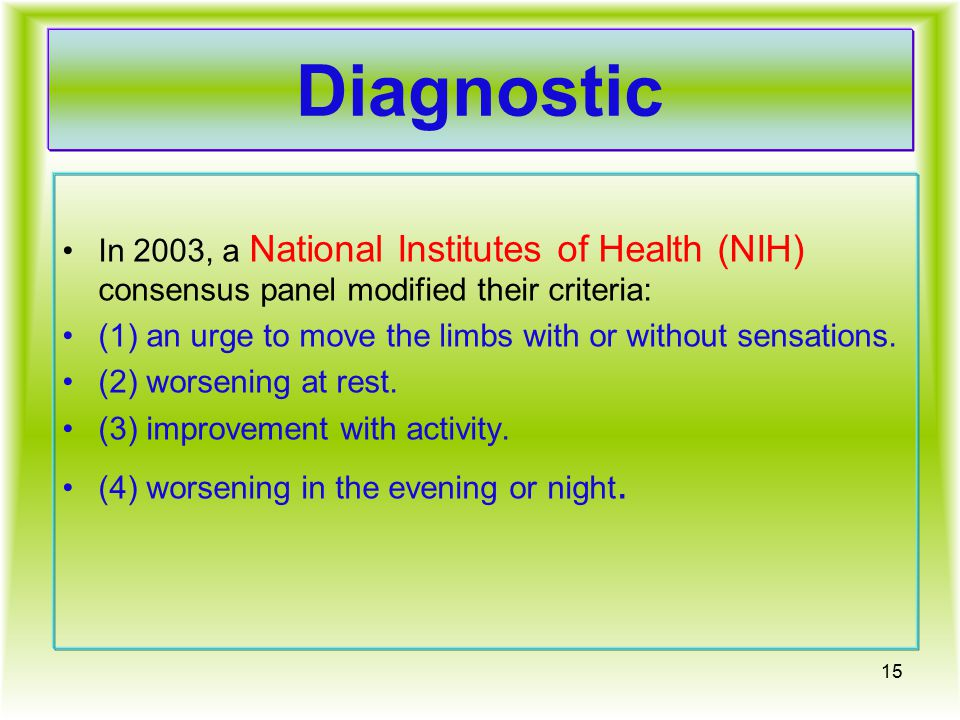 Diagnostic In 2003, a National Institutes of Health (NIH) consensus panel modified their criteria: (1) an urge to move the limbs with or without sensations.