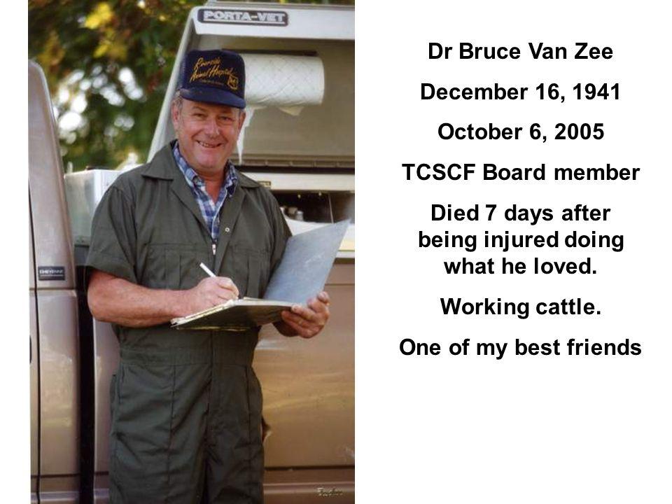 Dr Bruce Van Zee December 16, 1941 October 6, 2005 TCSCF Board member Died 7 days after being injured doing what he loved.