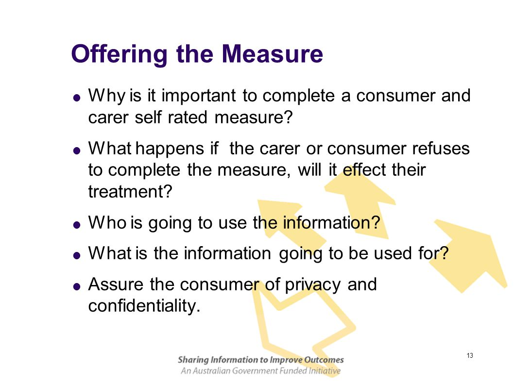 13 Offering the Measure  Why is it important to complete a consumer and carer self rated measure?  What happens if the carer or consumer refuses to
