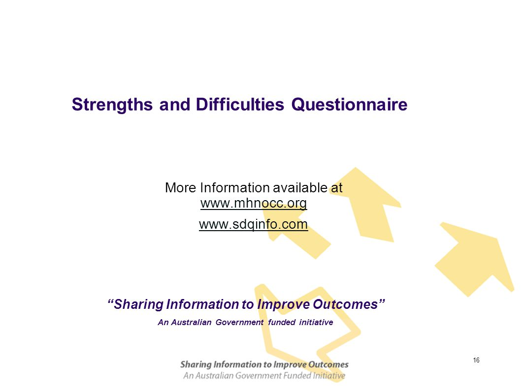 16 Strengths and Difficulties Questionnaire More Information available at www.mhnocc.org www.sdqinfo.com Sharing Information to Improve Outcomes An Australian Government funded initiative
