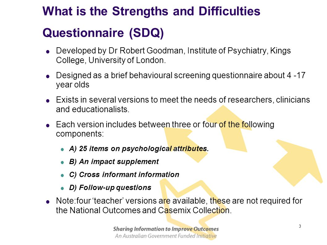 3 What is the Strengths and Difficulties Questionnaire (SDQ)  Developed by Dr Robert Goodman, Institute of Psychiatry, Kings College, University of London.