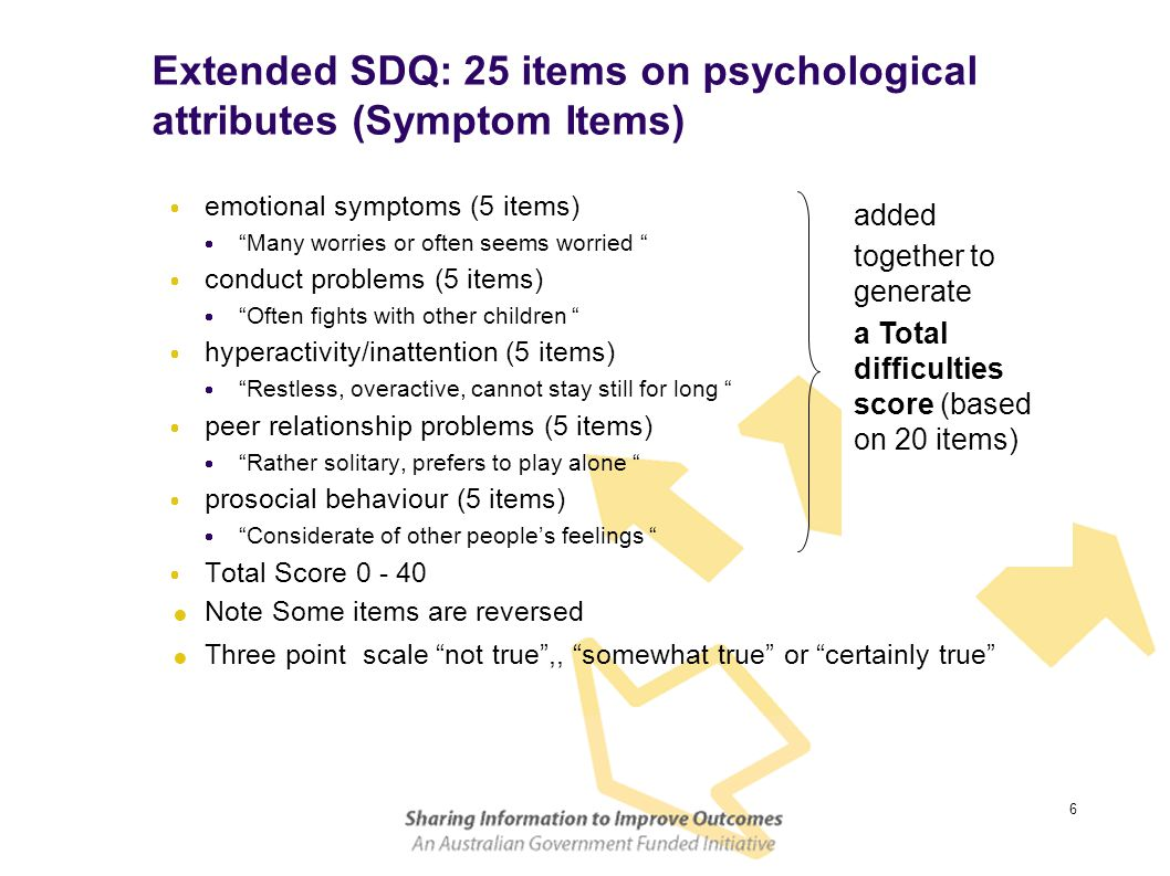 6 Extended SDQ: 25 items on psychological attributes (Symptom Items)  emotional symptoms (5 items)  Many worries or often seems worried  conduct problems (5 items)  Often fights with other children  hyperactivity/inattention (5 items)  Restless, overactive, cannot stay still for long  peer relationship problems (5 items)  Rather solitary, prefers to play alone  prosocial behaviour (5 items)  Considerate of other people's feelings  Total Score 0 - 40  Note Some items are reversed  Three point scale not true ,, somewhat true or certainly true added together to generate a Total difficulties score (based on 20 items)