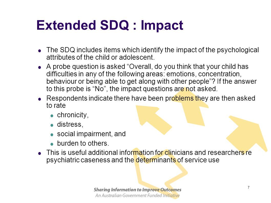 7 Extended SDQ : Impact  The SDQ includes items which identify the impact of the psychological attributes of the child or adolescent.  A probe quest