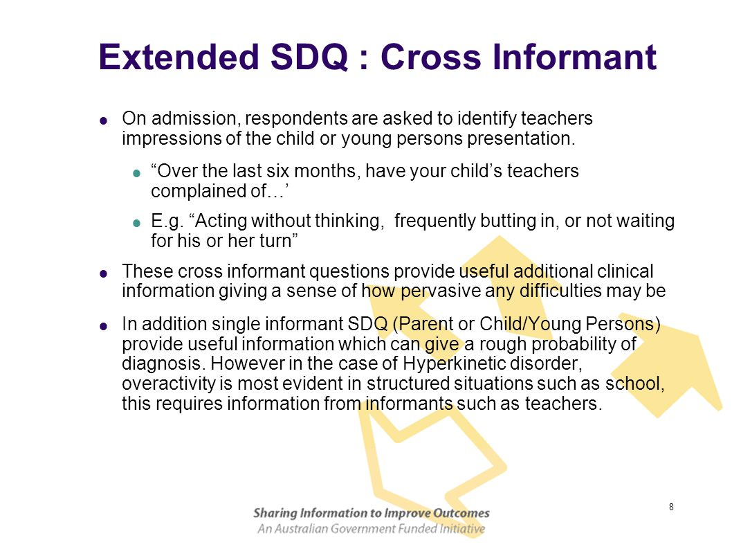 8 Extended SDQ : Cross Informant  On admission, respondents are asked to identify teachers impressions of the child or young persons presentation. 