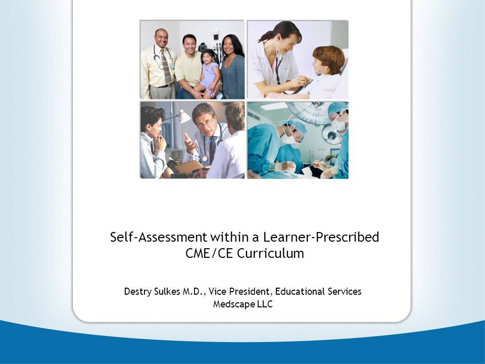 Self-Assessment within a Learner-Prescribed CME/CE Curriculum Destry Sulkes M.D., Vice President, Educational Services Medscape LLC