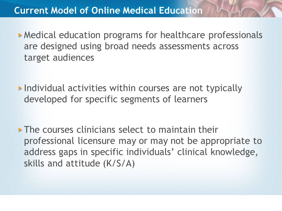 Current Model of Online Medical Education Medical education programs for healthcare professionals are designed using broad needs assessments across target audiences Individual activities within courses are not typically developed for specific segments of learners The courses clinicians select to maintain their professional licensure may or may not be appropriate to address gaps in specific individuals' clinical knowledge, skills and attitude (K/S/A)