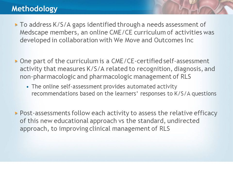 Methodology To address K/S/A gaps identified through a needs assessment of Medscape members, an online CME/CE curriculum of activities was developed in collaboration with We Move and Outcomes Inc One part of the curriculum is a CME/CE-certified self-assessment activity that measures K/S/A related to recognition, diagnosis, and non-pharmacologic and pharmacologic management of RLS The online self-assessment provides automated activity recommendations based on the learners' responses to K/S/A questions Post-assessments follow each activity to assess the relative efficacy of this new educational approach vs the standard, undirected approach, to improving clinical management of RLS