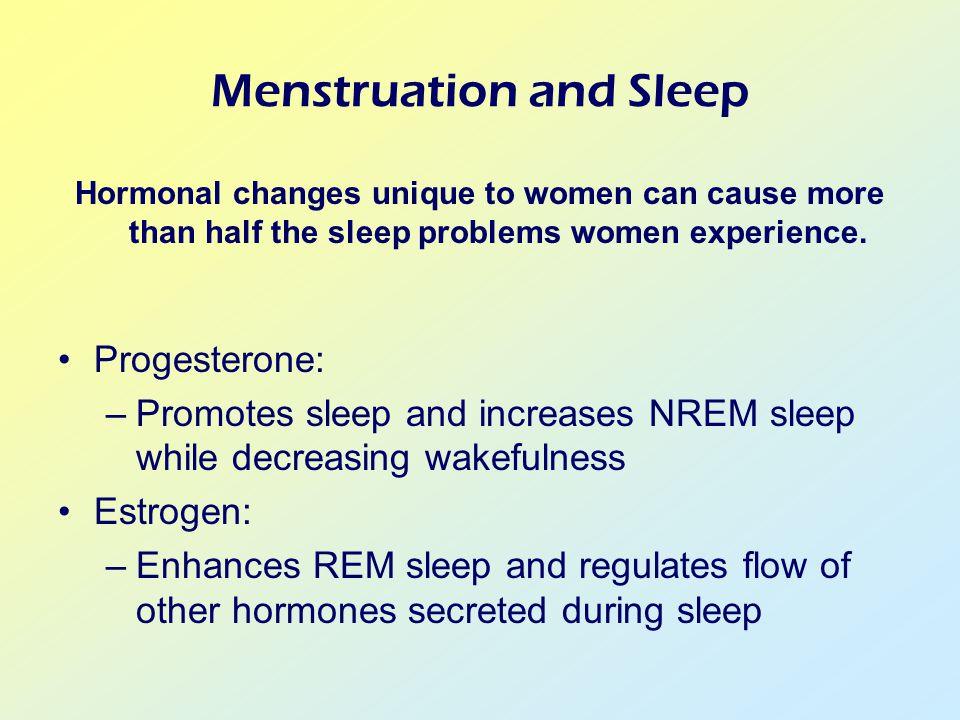 Menstruation and Sleep Hormonal changes unique to women can cause more than half the sleep problems women experience.