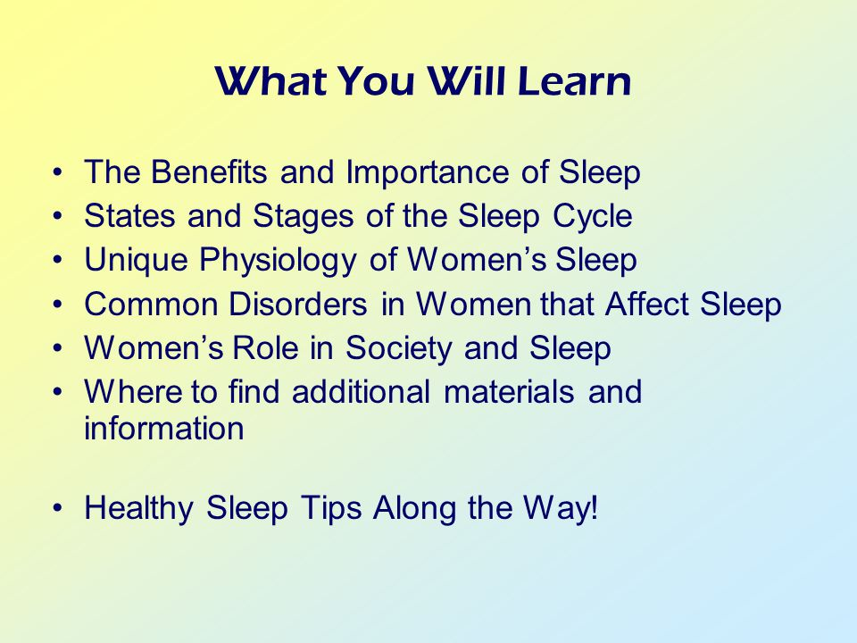 What You Will Learn The Benefits and Importance of Sleep States and Stages of the Sleep Cycle Unique Physiology of Women's Sleep Common Disorders in Women that Affect Sleep Women's Role in Society and Sleep Where to find additional materials and information Healthy Sleep Tips Along the Way!