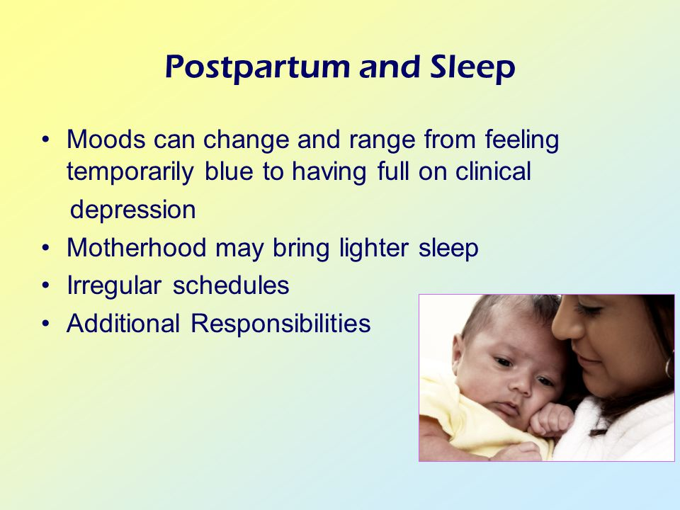 Postpartum and Sleep Moods can change and range from feeling temporarily blue to having full on clinical depression Motherhood may bring lighter sleep Irregular schedules Additional Responsibilities