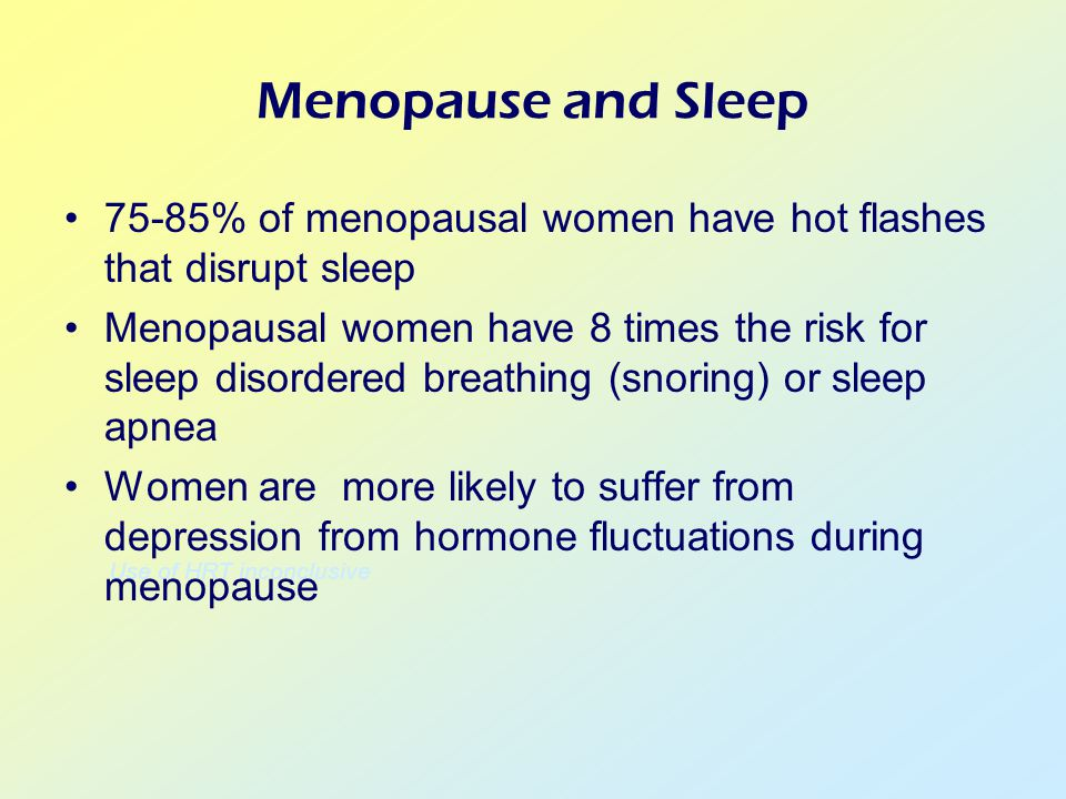 Use of HRT inconclusive Menopause and Sleep 75-85% of menopausal women have hot flashes that disrupt sleep Menopausal women have 8 times the risk for sleep disordered breathing (snoring) or sleep apnea Women are more likely to suffer from depression from hormone fluctuations during menopause