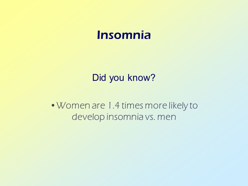 Insomnia Did you know? Women are 1.4 times more likely to develop insomnia vs. men