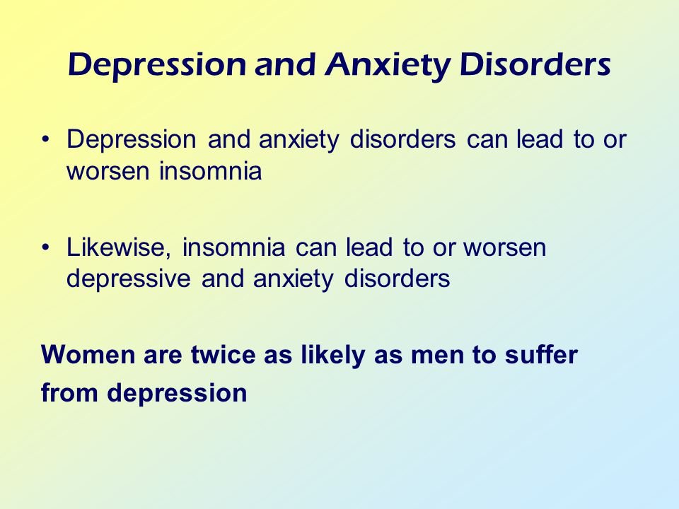 Depression and Anxiety Disorders Depression and anxiety disorders can lead to or worsen insomnia Likewise, insomnia can lead to or worsen depressive and anxiety disorders Women are twice as likely as men to suffer from depression