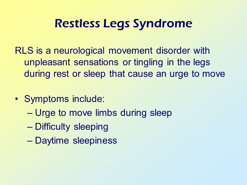 Restless Legs Syndrome RLS is a neurological movement disorder with unpleasant sensations or tingling in the legs during rest or sleep that cause an urge to move Symptoms include: –Urge to move limbs during sleep –Difficulty sleeping –Daytime sleepiness