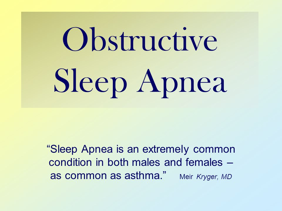 Obstructive Sleep Apnea Sleep Apnea is an extremely common condition in both males and females – as common as asthma. Meir Kryger, MD