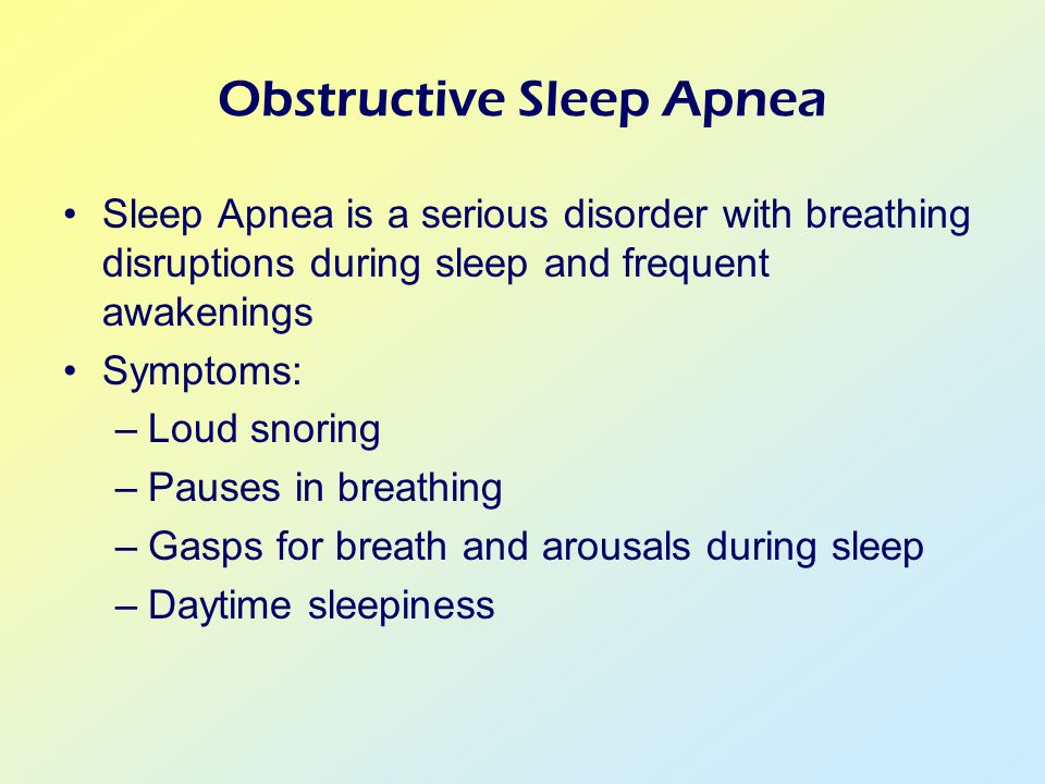 Obstructive Sleep Apnea Sleep Apnea is a serious disorder with breathing disruptions during sleep and frequent awakenings Symptoms: –Loud snoring –Pauses in breathing –Gasps for breath and arousals during sleep –Daytime sleepiness