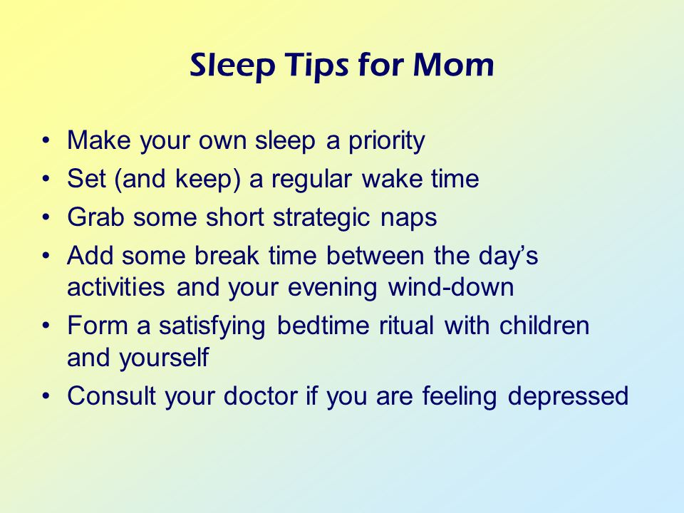 Sleep Tips for Mom Make your own sleep a priority Set (and keep) a regular wake time Grab some short strategic naps Add some break time between the day's activities and your evening wind-down Form a satisfying bedtime ritual with children and yourself Consult your doctor if you are feeling depressed