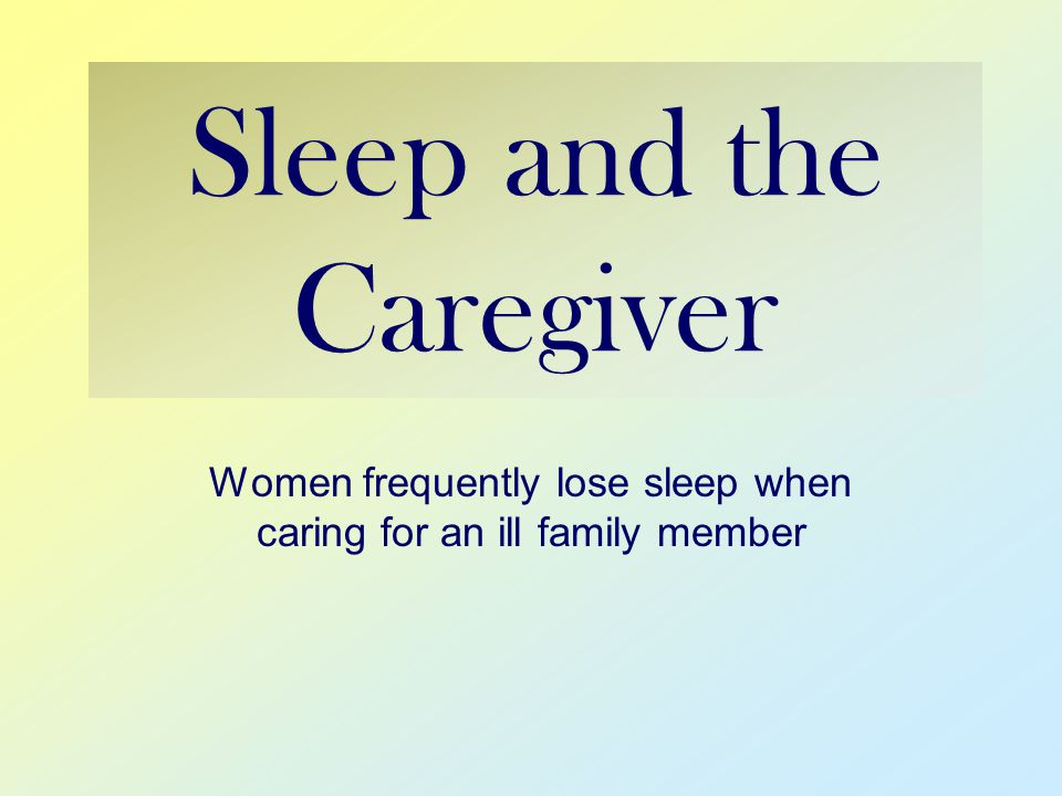 Sleep and the Caregiver Women frequently lose sleep when caring for an ill family member
