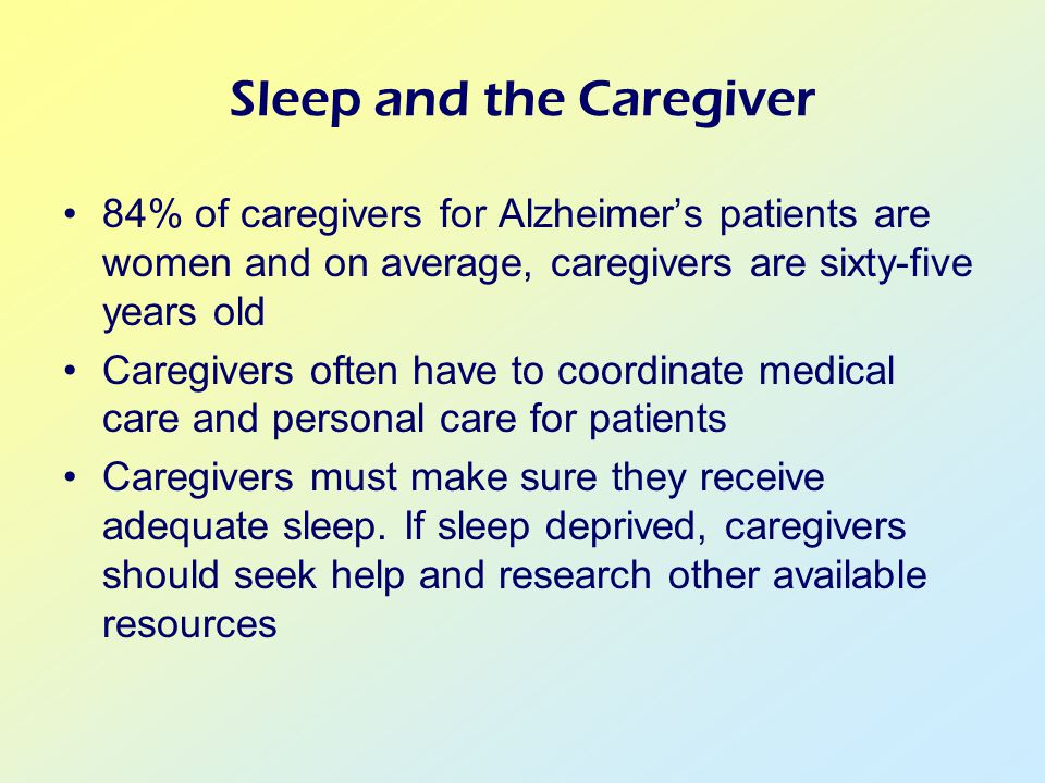 Sleep and the Caregiver 84% of caregivers for Alzheimer's patients are women and on average, caregivers are sixty-five years old Caregivers often have to coordinate medical care and personal care for patients Caregivers must make sure they receive adequate sleep.