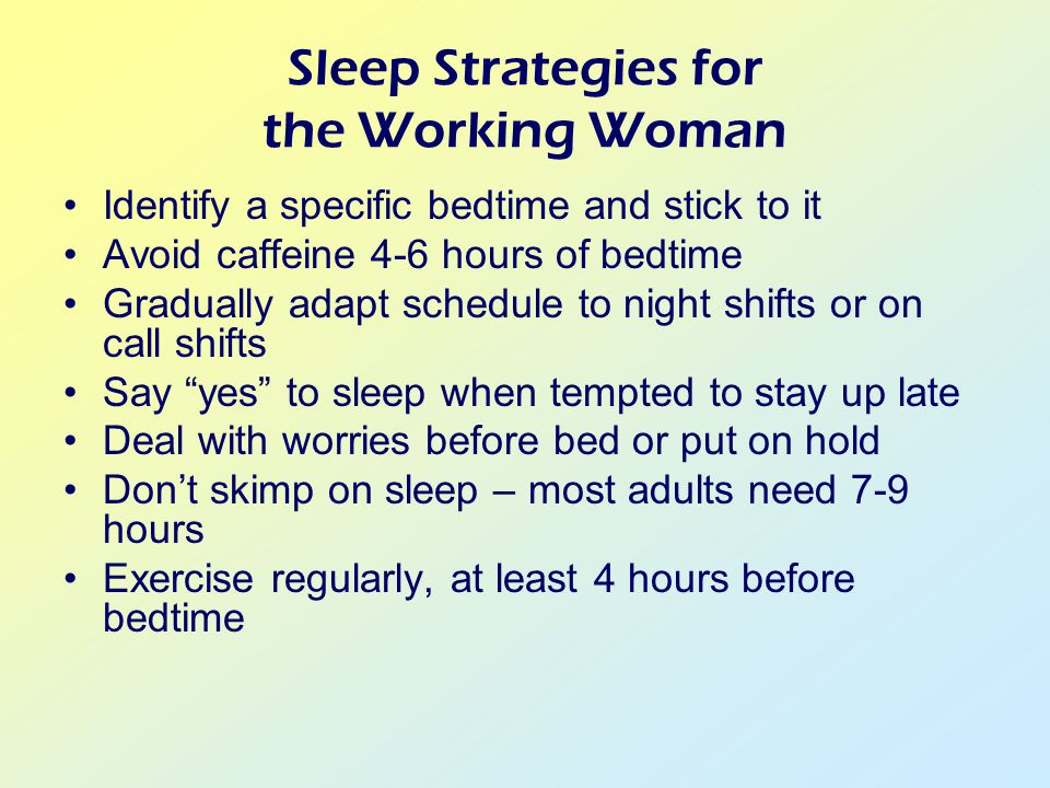 Sleep Strategies for the Working Woman Identify a specific bedtime and stick to it Avoid caffeine 4-6 hours of bedtime Gradually adapt schedule to night shifts or on call shifts Say yes to sleep when tempted to stay up late Deal with worries before bed or put on hold Don't skimp on sleep – most adults need 7-9 hours Exercise regularly, at least 4 hours before bedtime