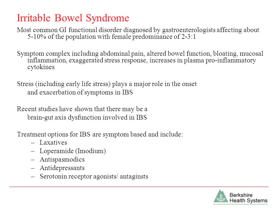 Irritable Bowel Syndrome Most common GI functional disorder diagnosed by gastroenterologists affecting about 5-10% of the population with female predominance of 2-3:1 Symptom complex including abdominal pain, altered bowel function, bloating, mucosal inflammation, exaggerated stress response, increases in plasma pro-inflammatory cytokines Stress (including early life stress) plays a major role in the onset and exacerbation of symptoms in IBS Recent studies have shown that there may be a brain-gut axis dysfunction involved in IBS Treatment options for IBS are symptom based and include: –Laxatives –Loperamide (Imodium) –Antispasmodics –Antidepressants –Serotonin receptor agonists/ antaginsts