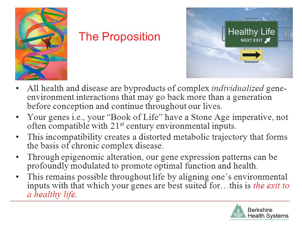 The Proposition All health and disease are byproducts of complex individualized gene- environment interactions that may go back more than a generation before conception and continue throughout our lives.