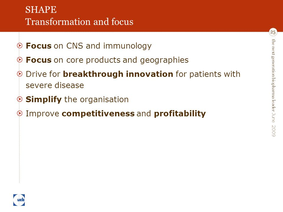 the next generation biopharma leader June 2009 25 SHAPE Transformation and focus Focus on CNS and immunology Focus on core products and geographies Drive for breakthrough innovation for patients with severe disease Simplify the organisation Improve competitiveness and profitability