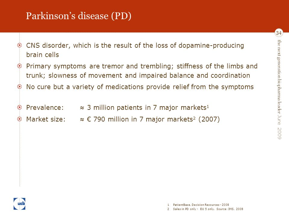 the next generation biopharma leader June 2009 34 Parkinson's disease (PD) CNS disorder, which is the result of the loss of dopamine-producing brain c