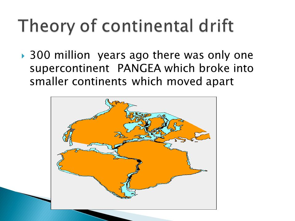  300 million years ago there was only one supercontinent PANGEA which broke into smaller continents which moved apart