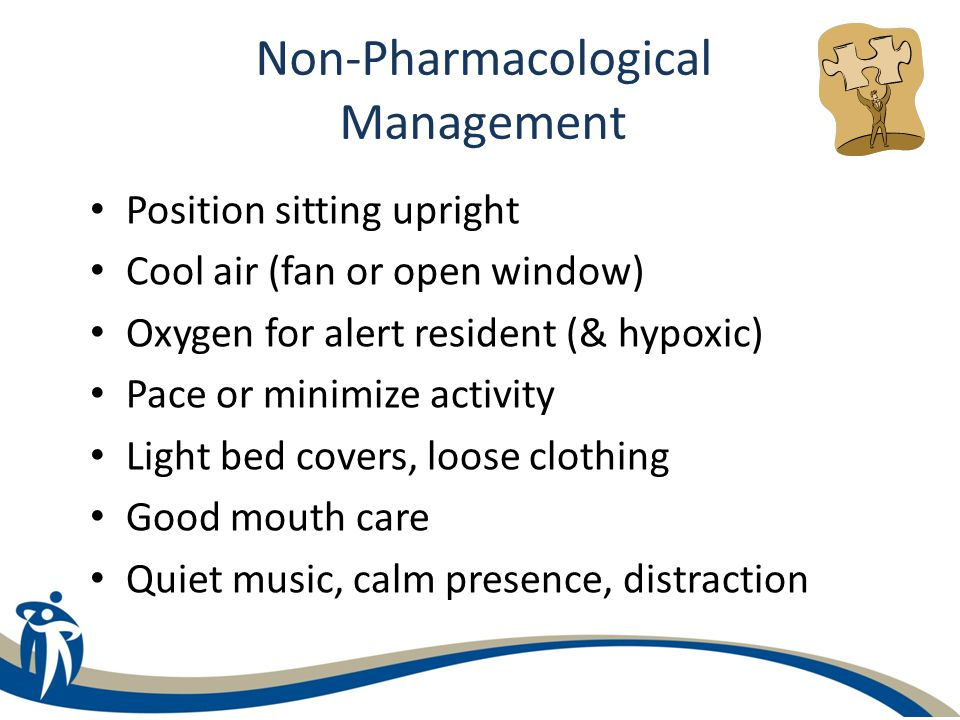 Non-Pharmacological Management Position sitting upright Cool air (fan or open window) Oxygen for alert resident (& hypoxic) Pace or minimize activity