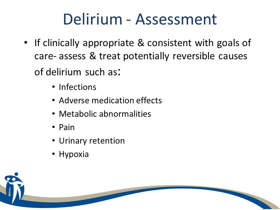 Delirium - Assessment If clinically appropriate & consistent with goals of care- assess & treat potentially reversible causes of delirium such as : In