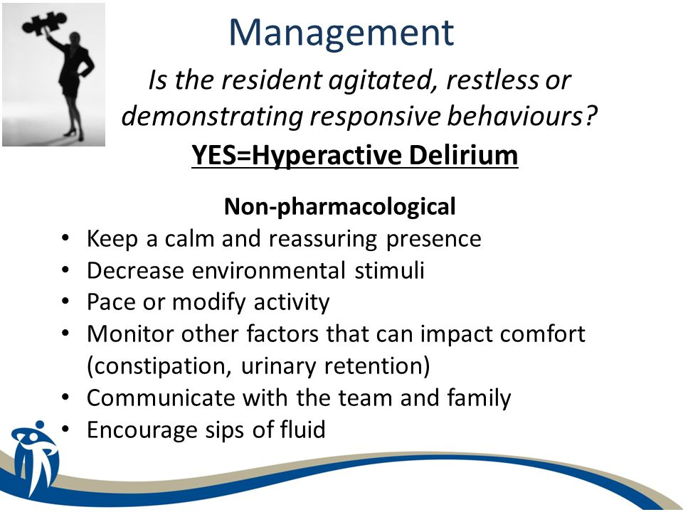 Is the resident agitated, restless or demonstrating responsive behaviours? Management YES=Hyperactive Delirium Non-pharmacological Keep a calm and rea