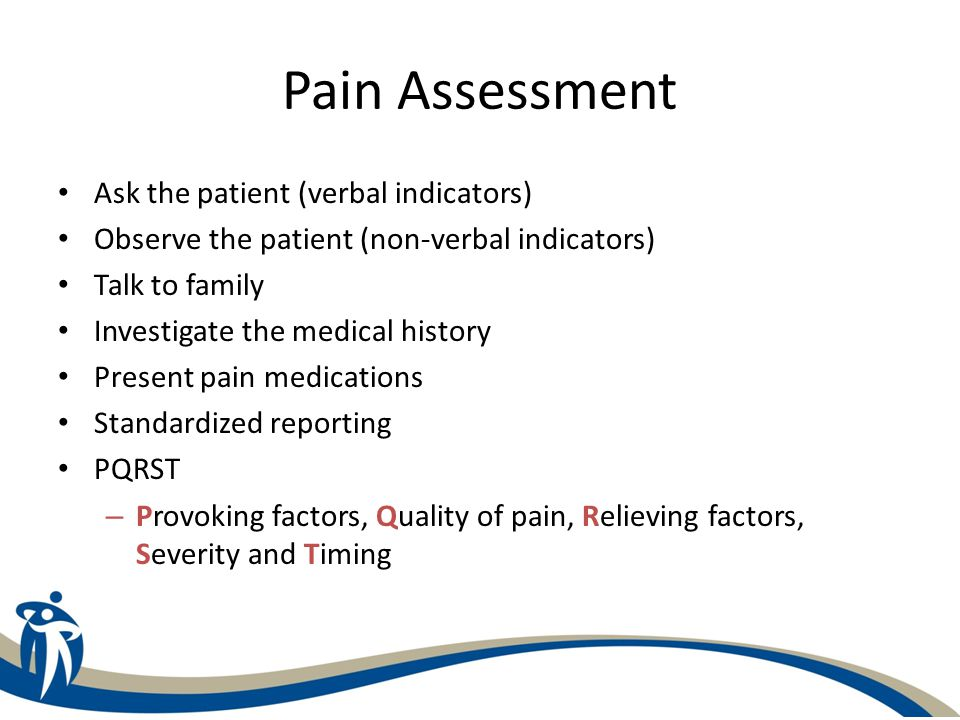 Pain Assessment Ask the patient (verbal indicators) Observe the patient (non-verbal indicators) Talk to family Investigate the medical history Present
