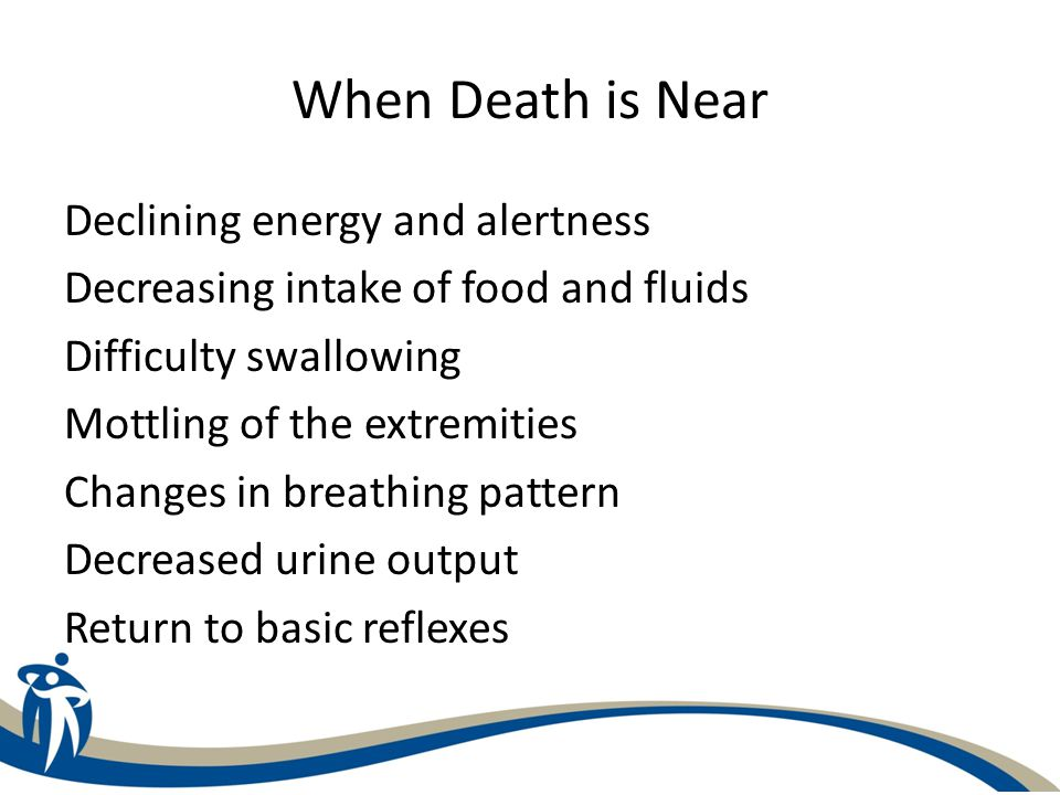 When Death is Near Declining energy and alertness Decreasing intake of food and fluids Difficulty swallowing Mottling of the extremities Changes in br