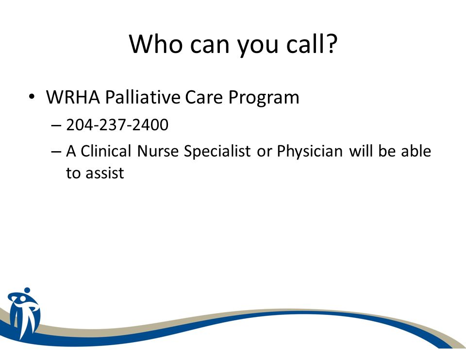 Who can you call? WRHA Palliative Care Program – 204-237-2400 – A Clinical Nurse Specialist or Physician will be able to assist