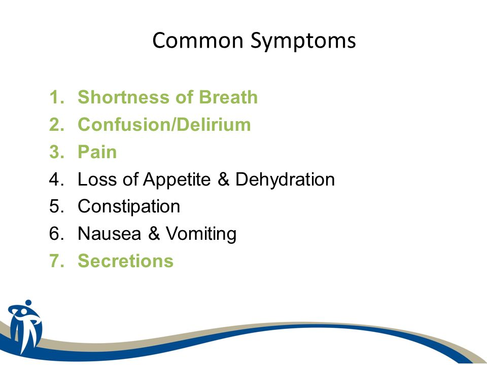 1.Shortness of Breath 2.Confusion/Delirium 3.Pain 4.Loss of Appetite & Dehydration 5.Constipation 6.Nausea & Vomiting 7.Secretions Common Symptoms