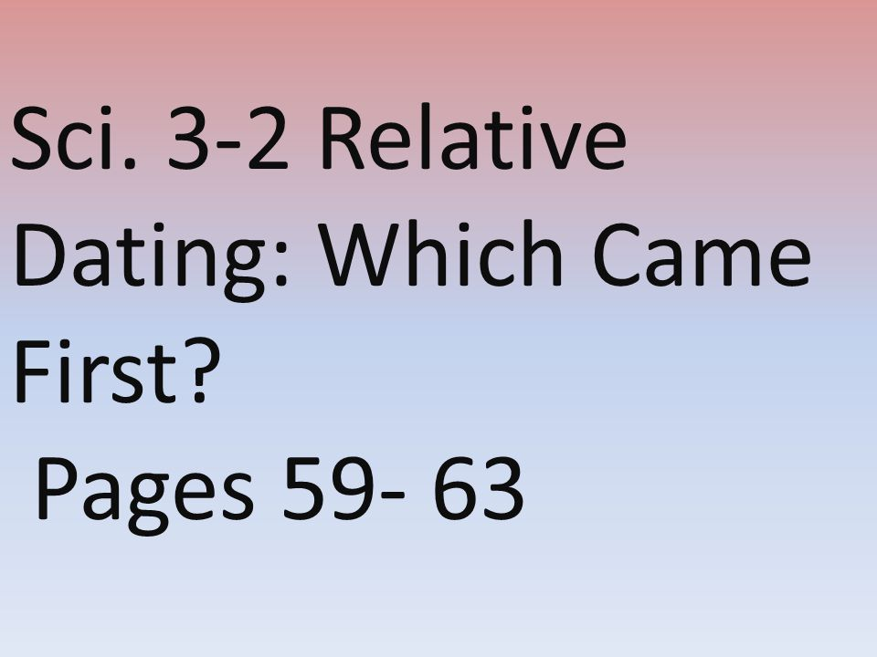 Sci. 3-2 Relative Dating: Which Came First? Pages 59- 63