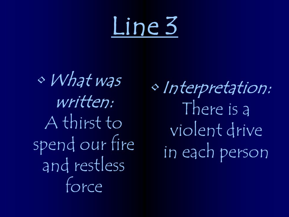 Line 3 What was written: A thirst to spend our fire and restless force Interpretation: There is a violent drive in each person